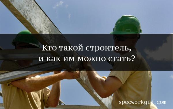 Профессия строитель – описание профессии